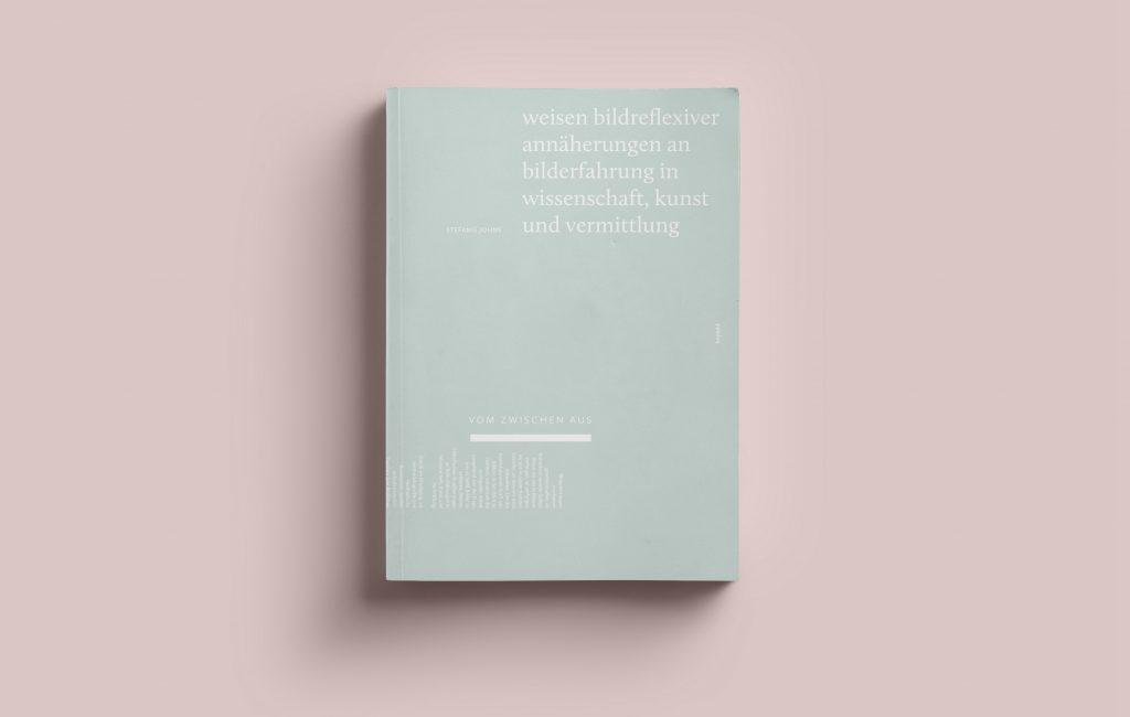 Monografie: Vom Zwischen aus. Weisen bildreflexiver Annäherungen an Bilderfahrung in Wissenschaft, Kunst und Vermittlung